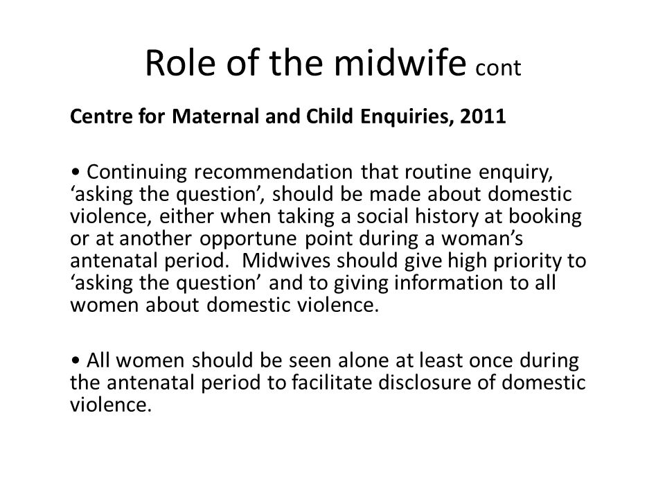 Role of the midwife cont Centre for Maternal and Child Enquiries, 2011 Continuing recommendation that routine enquiry, 'asking the question', should be made about domestic violence, either when taking a social history at booking or at another opportune point during a woman's antenatal period.
