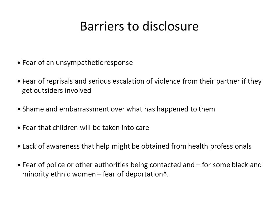 Barriers to disclosure Fear of an unsympathetic response Fear of reprisals and serious escalation of violence from their partner if they get outsiders involved Shame and embarrassment over what has happened to them Fear that children will be taken into care Lack of awareness that help might be obtained from health professionals Fear of police or other authorities being contacted and – for some black and minority ethnic women – fear of deportation^.