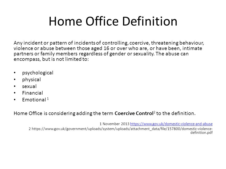 Home Office Definition Any incident or pattern of incidents of controlling, coercive, threatening behaviour, violence or abuse between those aged 16 or over who are, or have been, intimate partners or family members regardless of gender or sexuality.