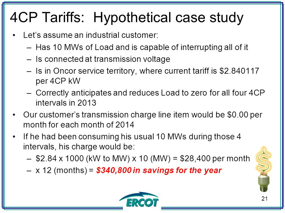 4CP Tariffs: Hypothetical case study Let's assume an industrial customer: –Has 10 MWs of Load and is capable of interrupting all of it –Is connected a