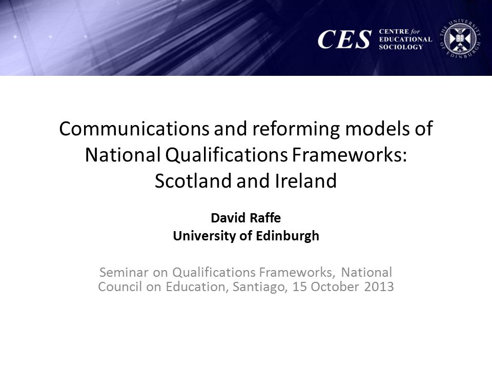 Communications and reforming models of National Qualifications Frameworks: Scotland and Ireland David Raffe University of Edinburgh Seminar on Qualifications Frameworks, National Council on Education, Santiago, 15 October 2013