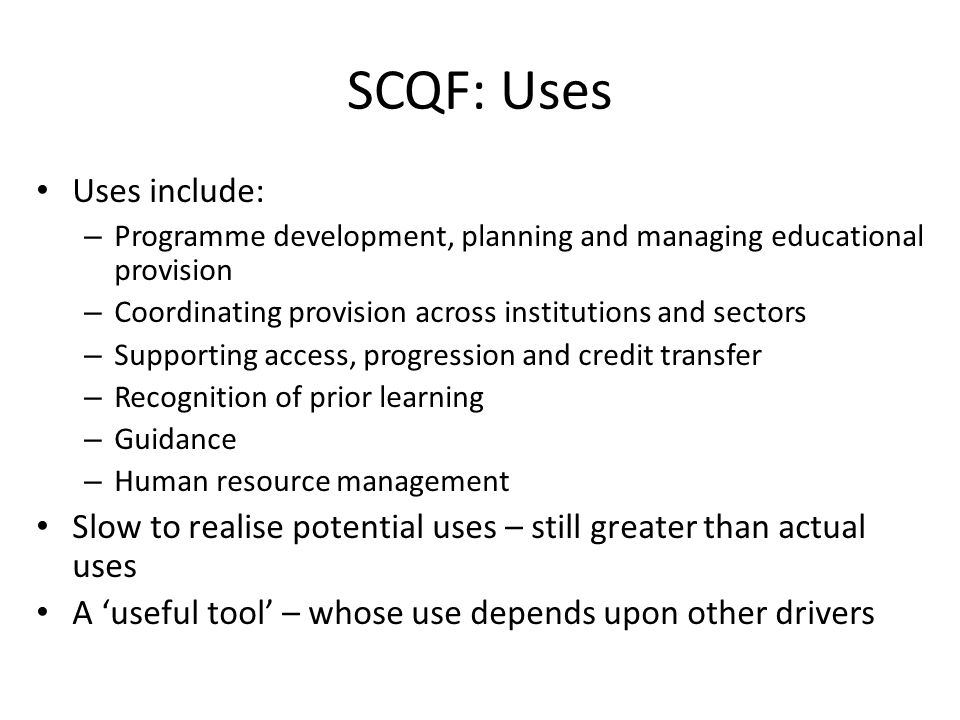 SCQF: Uses Uses include: – Programme development, planning and managing educational provision – Coordinating provision across institutions and sectors – Supporting access, progression and credit transfer – Recognition of prior learning – Guidance – Human resource management Slow to realise potential uses – still greater than actual uses A 'useful tool' – whose use depends upon other drivers