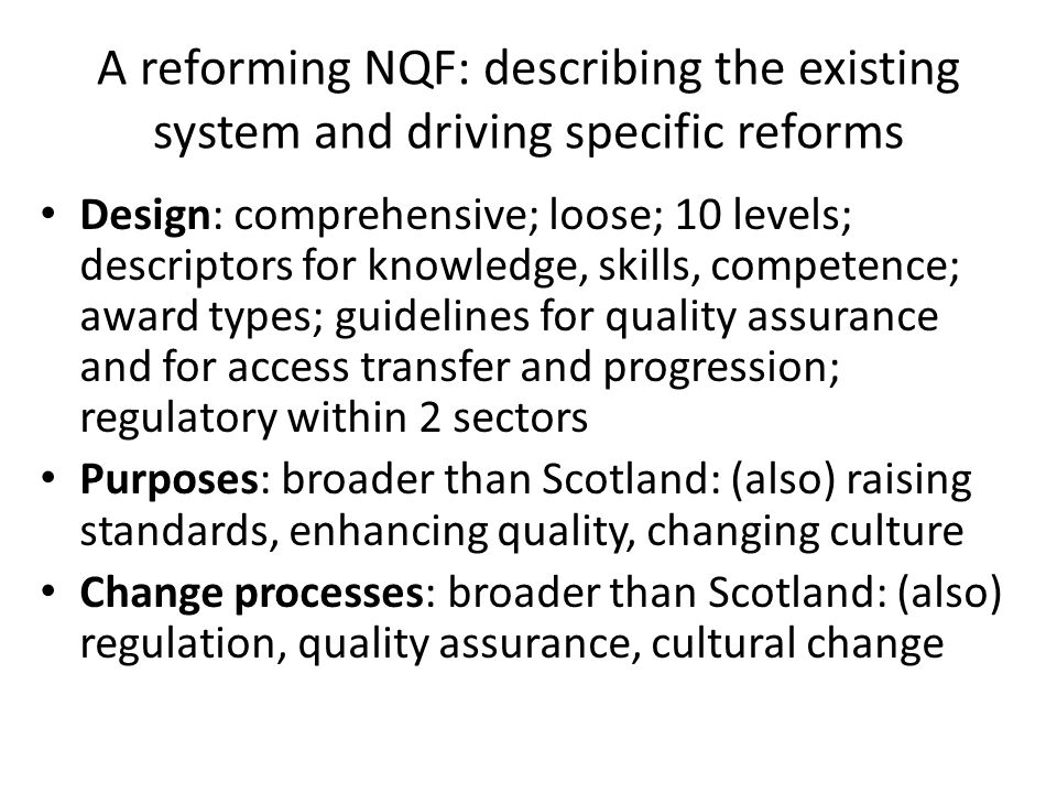 A reforming NQF: describing the existing system and driving specific reforms Design: comprehensive; loose; 10 levels; descriptors for knowledge, skills, competence; award types; guidelines for quality assurance and for access transfer and progression; regulatory within 2 sectors Purposes: broader than Scotland: (also) raising standards, enhancing quality, changing culture Change processes: broader than Scotland: (also) regulation, quality assurance, cultural change