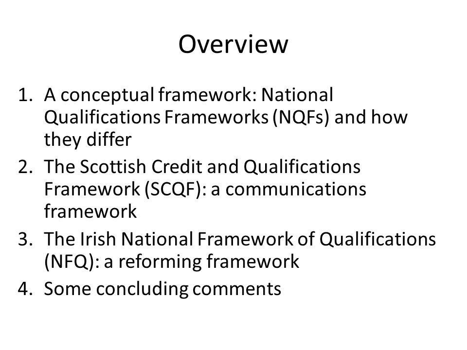 Overview 1.A conceptual framework: National Qualifications Frameworks (NQFs) and how they differ 2.The Scottish Credit and Qualifications Framework (SCQF): a communications framework 3.The Irish National Framework of Qualifications (NFQ): a reforming framework 4.Some concluding comments