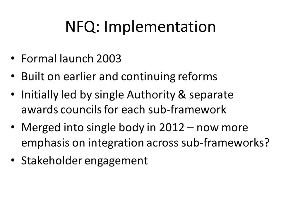 NFQ: Implementation Formal launch 2003 Built on earlier and continuing reforms Initially led by single Authority & separate awards councils for each sub-framework Merged into single body in 2012 – now more emphasis on integration across sub-frameworks.