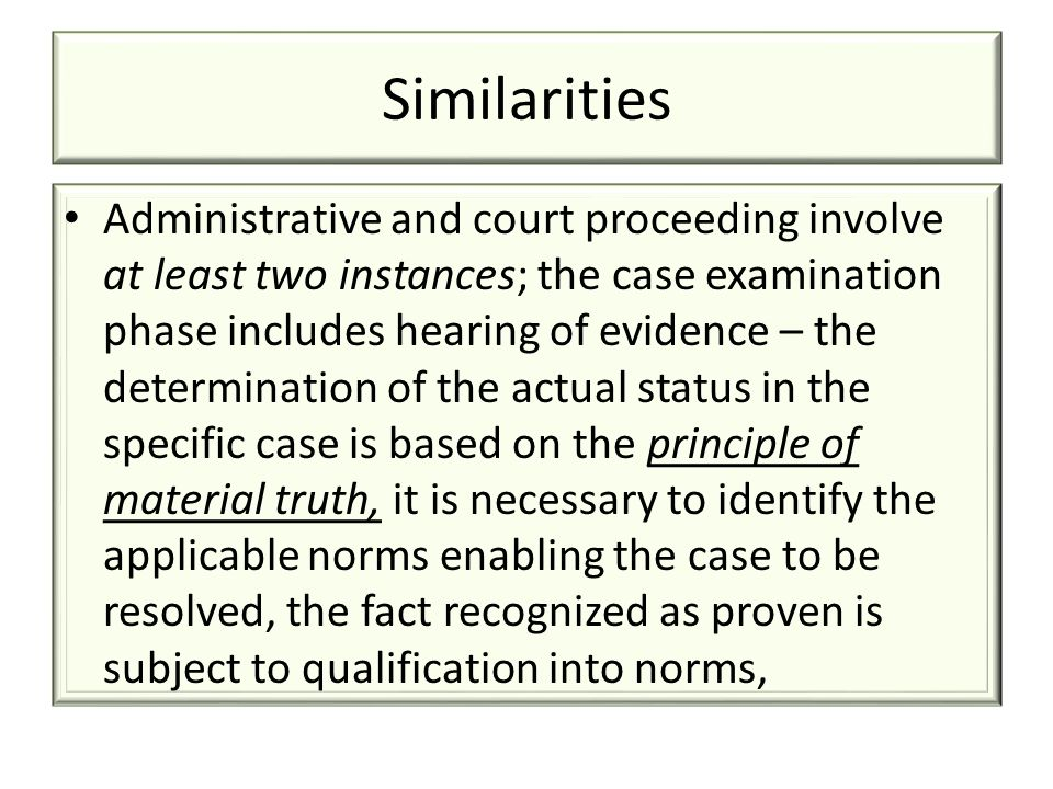 Similarities Administrative and court proceeding involve at least two instances; the case examination phase includes hearing of evidence – the determination of the actual status in the specific case is based on the principle of material truth, it is necessary to identify the applicable norms enabling the case to be resolved, the fact recognized as proven is subject to qualification into norms,