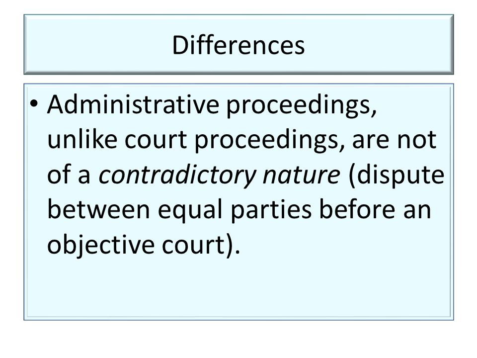 Differences Administrative proceedings, unlike court proceedings, are not of a contradictory nature (dispute between equal parties before an objective court).