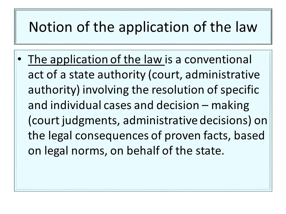 Notion of the application of the law The application of the law is a conventional act of a state authority (court, administrative authority) involving the resolution of specific and individual cases and decision – making (court judgments, administrative decisions) on the legal consequences of proven facts, based on legal norms, on behalf of the state.