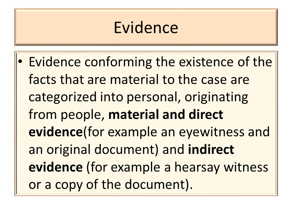 Evidence Evidence conforming the existence of the facts that are material to the case are categorized into personal, originating from people, material and direct evidence(for example an eyewitness and an original document) and indirect evidence (for example a hearsay witness or a copy of the document).