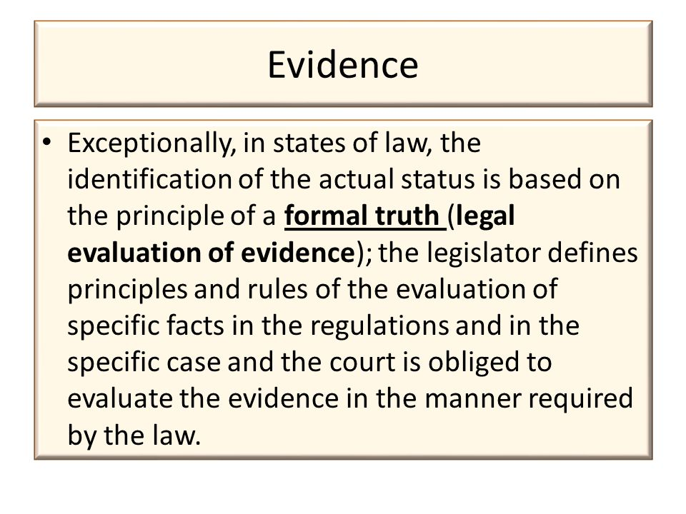 Evidence Exceptionally, in states of law, the identification of the actual status is based on the principle of a formal truth (legal evaluation of evidence); the legislator defines principles and rules of the evaluation of specific facts in the regulations and in the specific case and the court is obliged to evaluate the evidence in the manner required by the law.