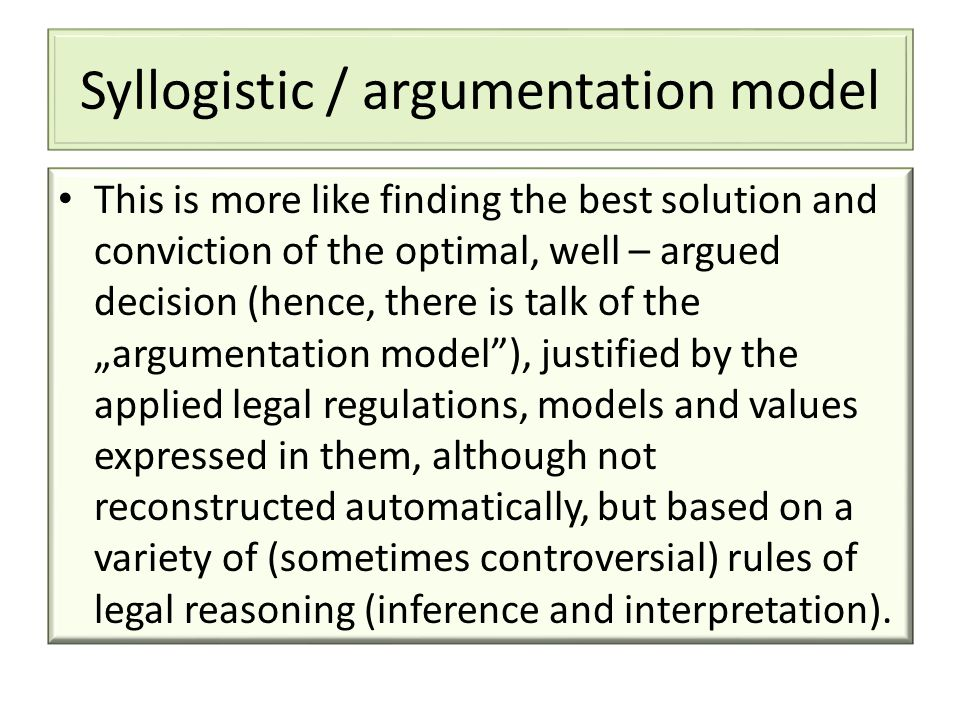 "Syllogistic / argumentation model This is more like finding the best solution and conviction of the optimal, well – argued decision (hence, there is talk of the ""argumentation model ), justified by the applied legal regulations, models and values expressed in them, although not reconstructed automatically, but based on a variety of (sometimes controversial) rules of legal reasoning (inference and interpretation)."