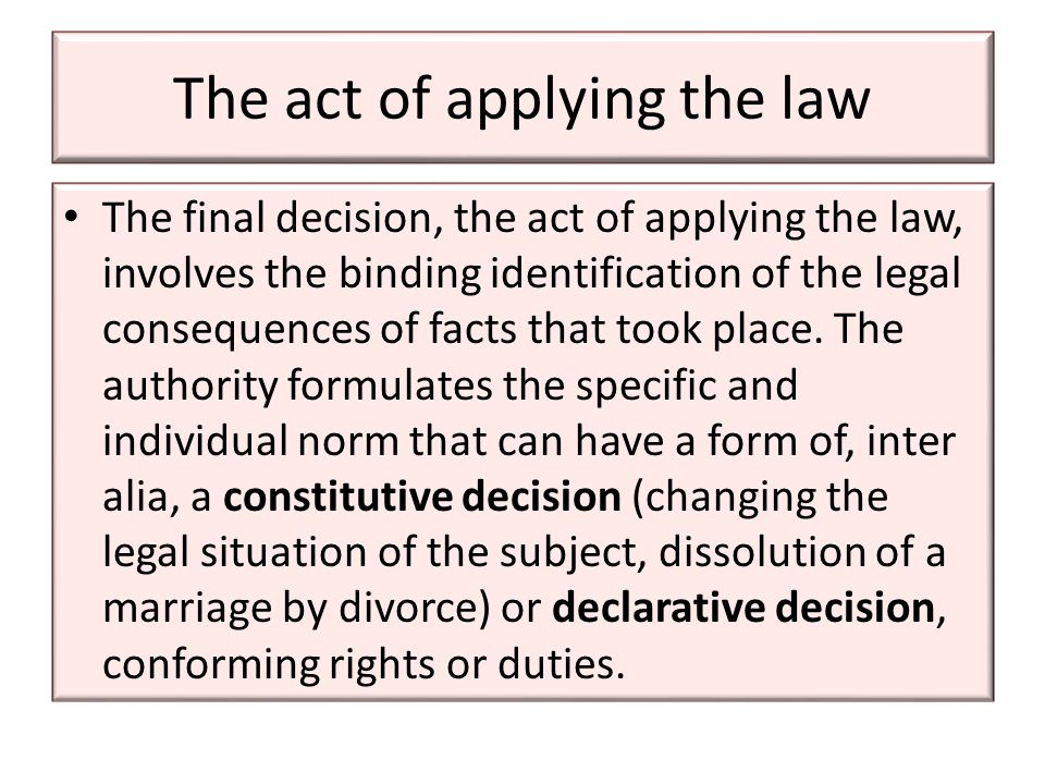 The act of applying the law The final decision, the act of applying the law, involves the binding identification of the legal consequences of facts that took place.