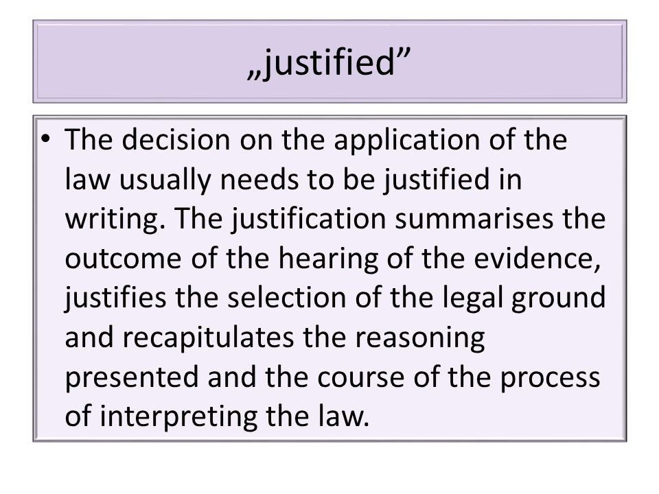 """justified The decision on the application of the law usually needs to be justified in writing."