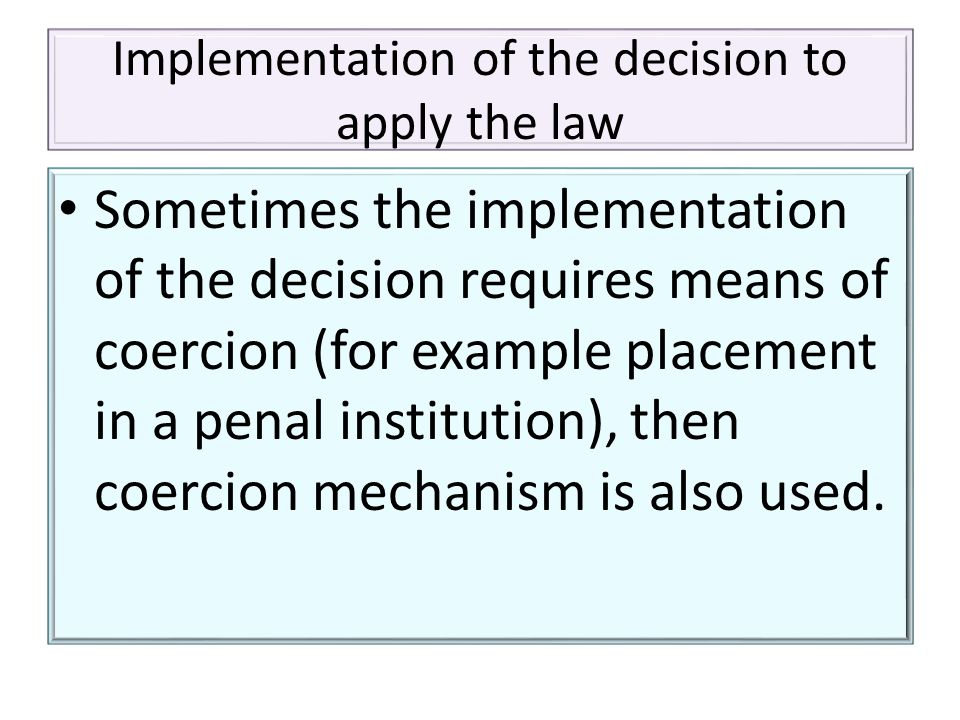 Implementation of the decision to apply the law Sometimes the implementation of the decision requires means of coercion (for example placement in a penal institution), then coercion mechanism is also used.