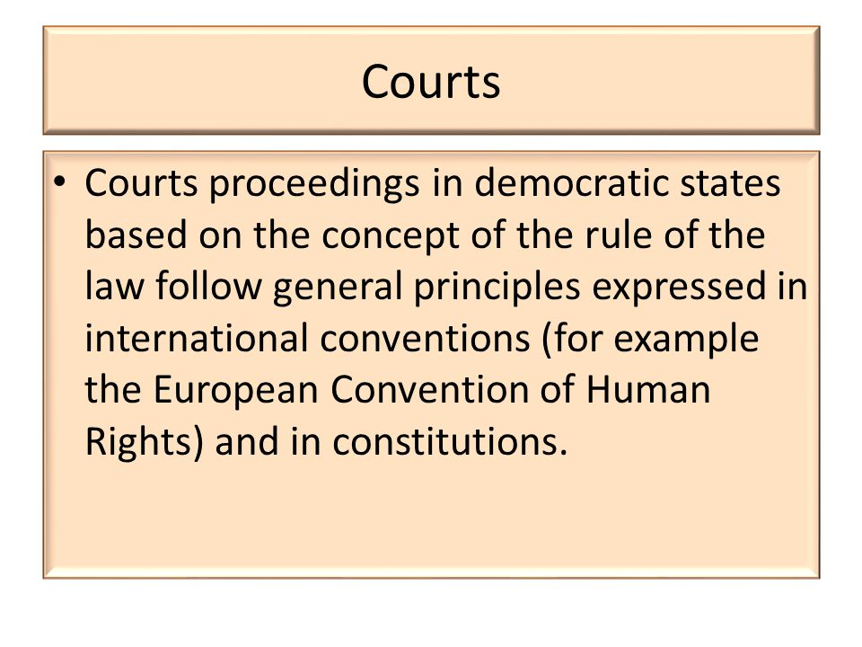 Courts Courts proceedings in democratic states based on the concept of the rule of the law follow general principles expressed in international conventions (for example the European Convention of Human Rights) and in constitutions.