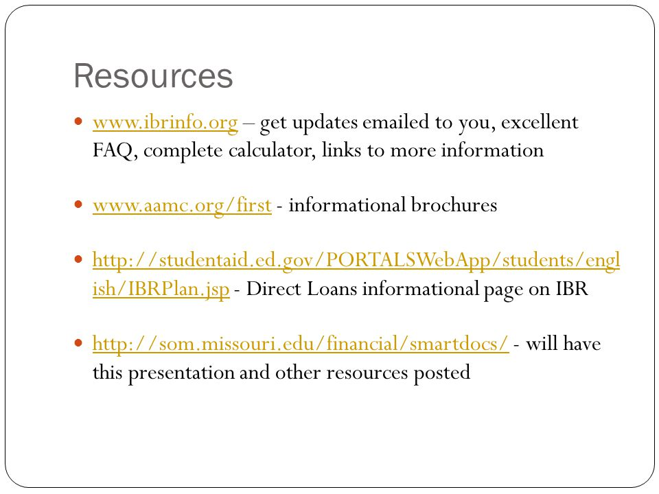 Resources www.ibrinfo.org – get updates emailed to you, excellent FAQ, complete calculator, links to more information www.ibrinfo.org www.aamc.org/first - informational brochures www.aamc.org/first http://studentaid.ed.gov/PORTALSWebApp/students/engl ish/IBRPlan.jsp - Direct Loans informational page on IBR http://studentaid.ed.gov/PORTALSWebApp/students/engl ish/IBRPlan.jsp http://som.missouri.edu/financial/smartdocs/ - will have this presentation and other resources posted http://som.missouri.edu/financial/smartdocs/