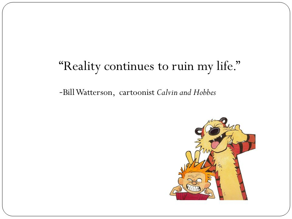 Reality continues to ruin my life. - Bill Watterson, cartoonist Calvin and Hobbes