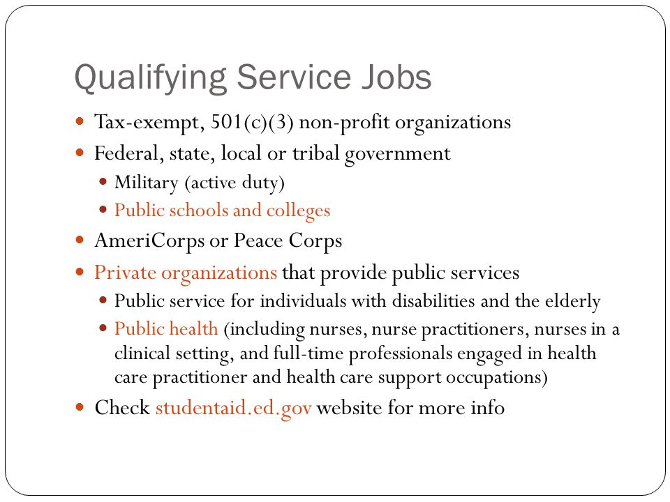 Qualifying Service Jobs Tax-exempt, 501(c)(3) non-profit organizations Federal, state, local or tribal government Military (active duty) Public schools and colleges AmeriCorps or Peace Corps Private organizations that provide public services Public service for individuals with disabilities and the elderly Public health (including nurses, nurse practitioners, nurses in a clinical setting, and full-time professionals engaged in health care practitioner and health care support occupations) Check studentaid.ed.gov website for more info