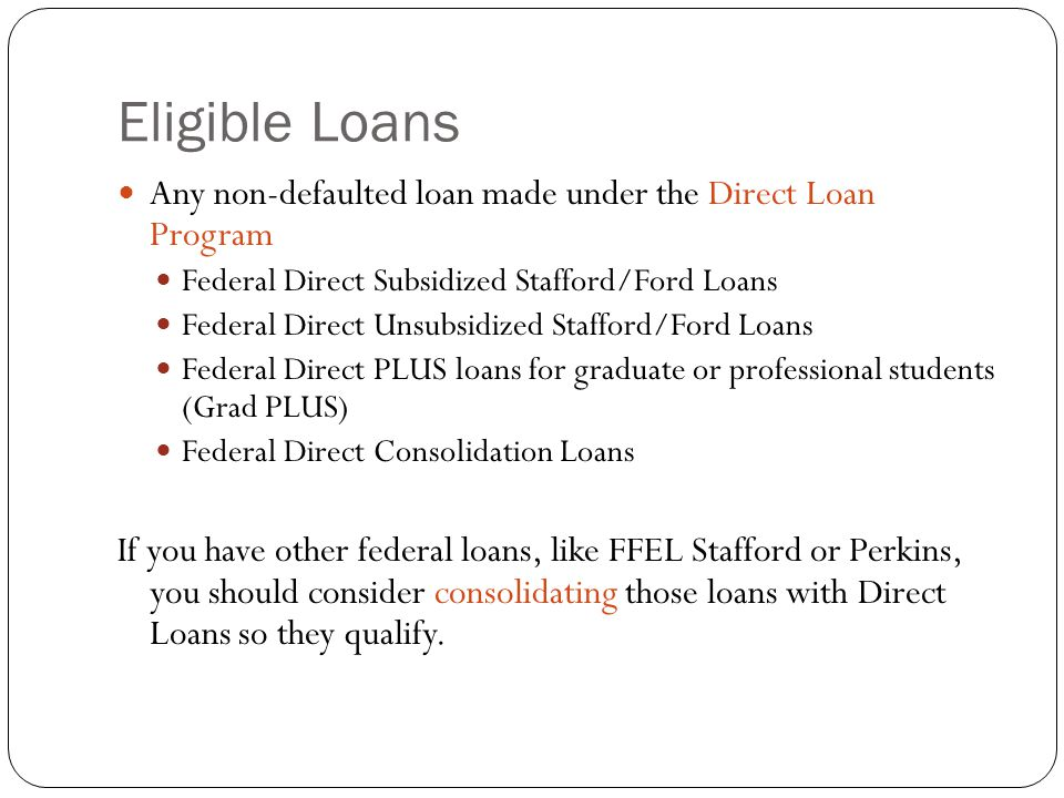 Eligible Loans Any non-defaulted loan made under the Direct Loan Program Federal Direct Subsidized Stafford/Ford Loans Federal Direct Unsubsidized Stafford/Ford Loans Federal Direct PLUS loans for graduate or professional students (Grad PLUS) Federal Direct Consolidation Loans If you have other federal loans, like FFEL Stafford or Perkins, you should consider consolidating those loans with Direct Loans so they qualify.