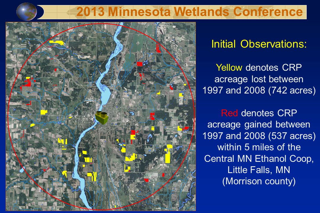 Initial Observations: Yellow denotes CRP acreage lost between 1997 and 2008 (742 acres) Red denotes CRP acreage gained between 1997 and 2008 (537 acres) within 5 miles of the Central MN Ethanol Coop, Little Falls, MN (Morrison county) 2013 Minnesota Wetlands Conference
