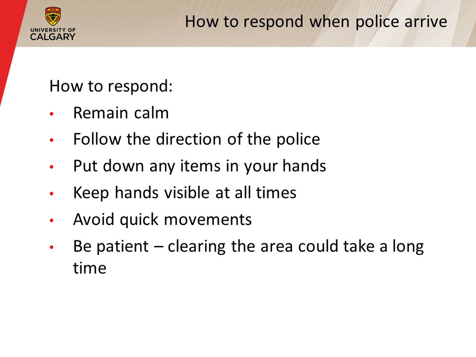 How to respond when police arrive How to respond: Remain calm Follow the direction of the police Put down any items in your hands Keep hands visible at all times Avoid quick movements Be patient – clearing the area could take a long time