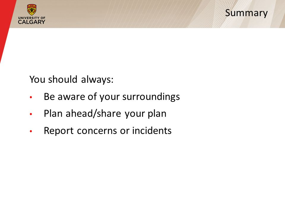 Summary You should always: Be aware of your surroundings Plan ahead/share your plan Report concerns or incidents