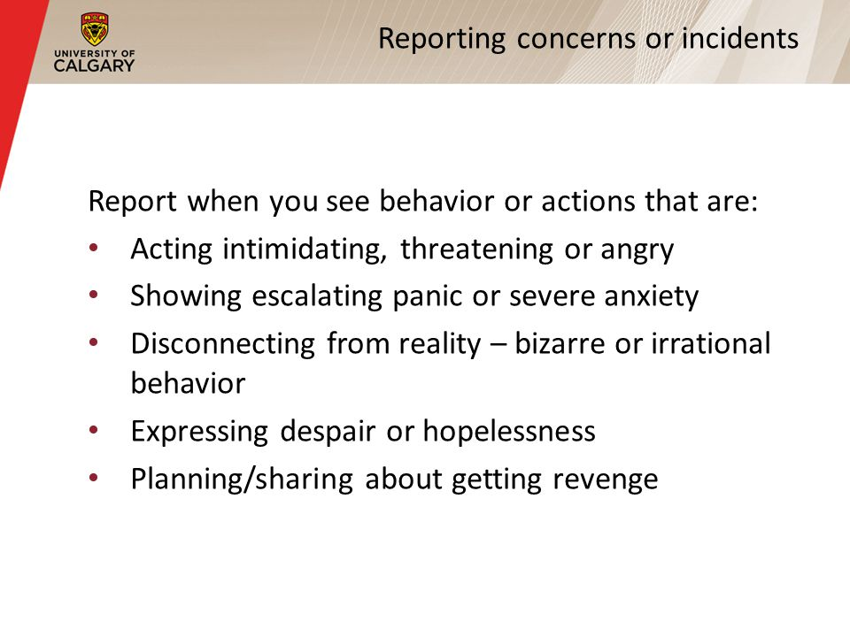 Reporting concerns or incidents Report when you see behavior or actions that are: Acting intimidating, threatening or angry Showing escalating panic or severe anxiety Disconnecting from reality – bizarre or irrational behavior Expressing despair or hopelessness Planning/sharing about getting revenge