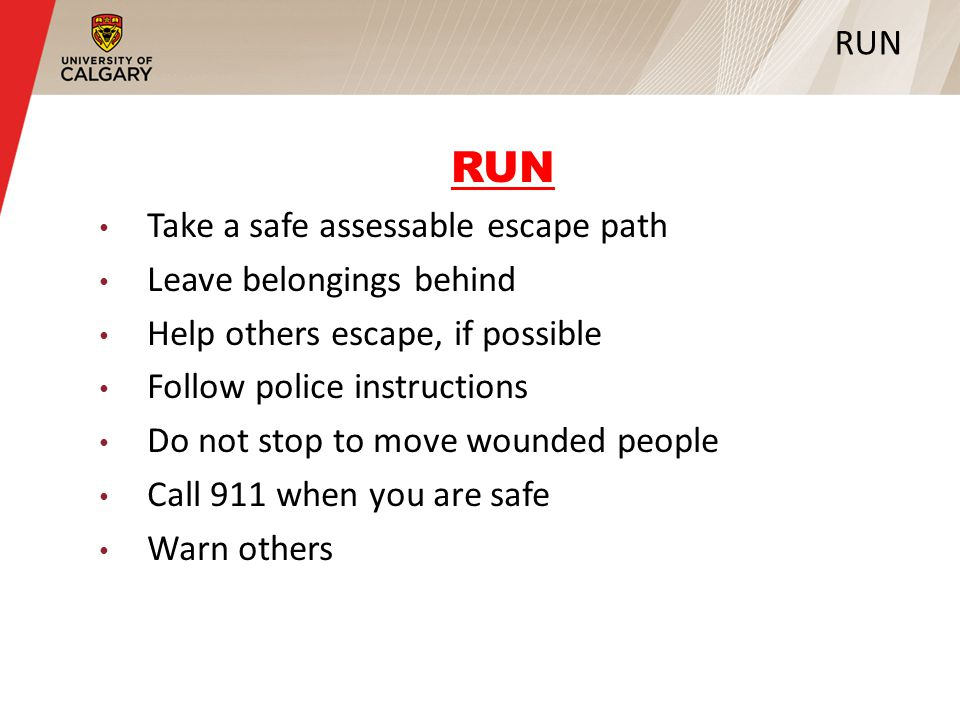 RUN Take a safe assessable escape path Leave belongings behind Help others escape, if possible Follow police instructions Do not stop to move wounded people Call 911 when you are safe Warn others