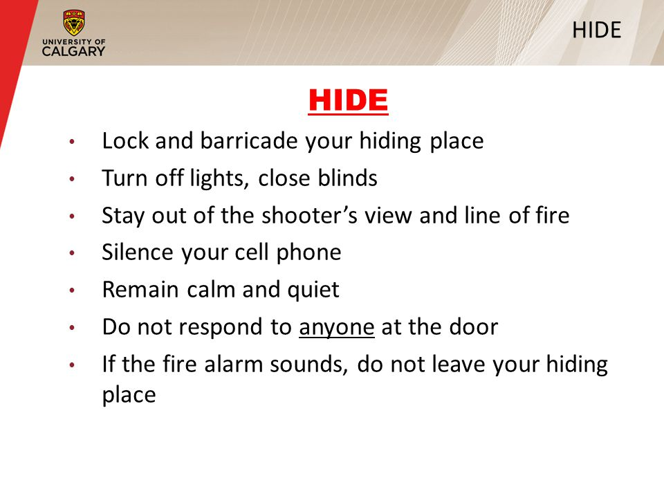 HIDE Lock and barricade your hiding place Turn off lights, close blinds Stay out of the shooter's view and line of fire Silence your cell phone Remain calm and quiet Do not respond to anyone at the door If the fire alarm sounds, do not leave your hiding place