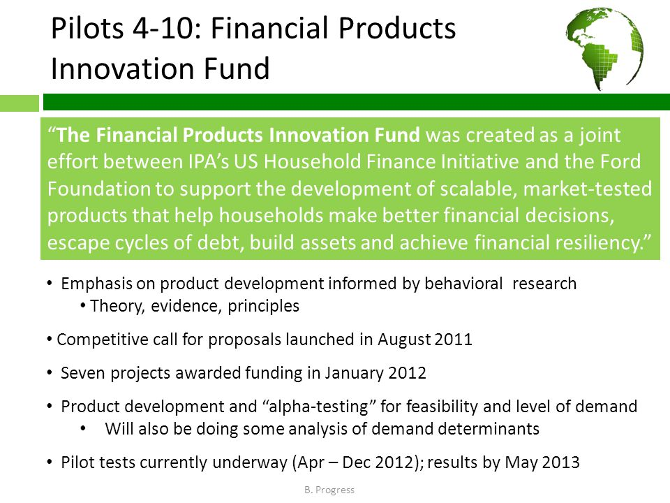 Pilots 4-10: Financial Products Innovation Fund The Financial Products Innovation Fund was created as a joint effort between IPA's US Household Finance Initiative and the Ford Foundation to support the development of scalable, market-tested products that help households make better financial decisions, escape cycles of debt, build assets and achieve financial resiliency. Emphasis on product development informed by behavioral research Theory, evidence, principles Competitive call for proposals launched in August 2011 Seven projects awarded funding in January 2012 Product development and alpha-testing for feasibility and level of demand Will also be doing some analysis of demand determinants Pilot tests currently underway (Apr – Dec 2012); results by May 2013 B.