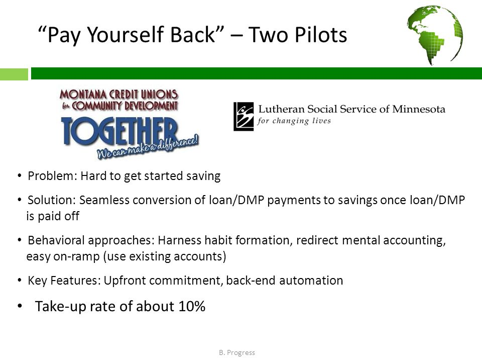 Pay Yourself Back – Two Pilots Problem: Hard to get started saving Solution: Seamless conversion of loan/DMP payments to savings once loan/DMP is paid off Behavioral approaches: Harness habit formation, redirect mental accounting, easy on-ramp (use existing accounts) Key Features: Upfront commitment, back-end automation Take-up rate of about 10% B.