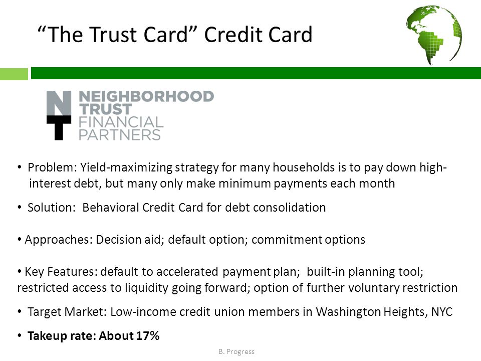 The Trust Card Credit Card Problem: Yield-maximizing strategy for many households is to pay down high- interest debt, but many only make minimum payments each month Solution: Behavioral Credit Card for debt consolidation Approaches: Decision aid; default option; commitment options Key Features: default to accelerated payment plan; built-in planning tool; restricted access to liquidity going forward; option of further voluntary restriction Target Market: Low-income credit union members in Washington Heights, NYC Takeup rate: About 17% B.