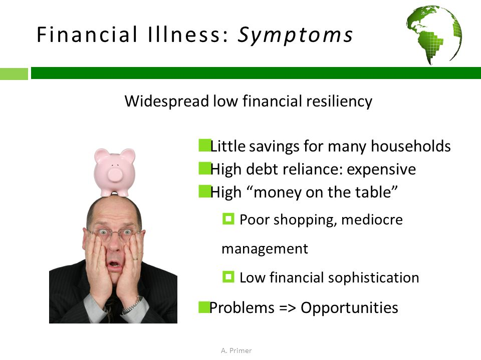 Financial Illness: Symptoms Widespread low financial resiliency Little savings for many households High debt reliance: expensive High money on the table  Poor shopping, mediocre management  Low financial sophistication Problems => Opportunities A.