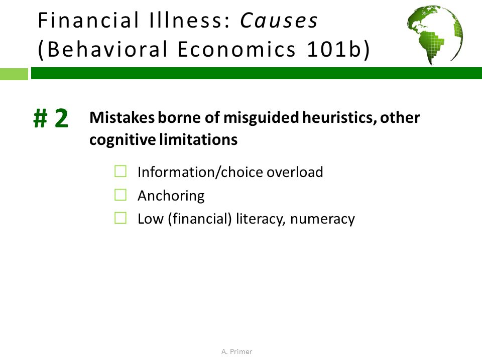 Financial Illness: Causes (Behavioral Economics 101b) Mistakes borne of misguided heuristics, other cognitive limitations  Information/choice overload  Anchoring  Low (financial) literacy, numeracy # 2 A.