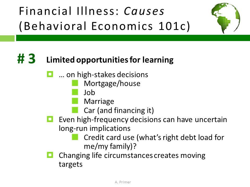 Financial Illness: Causes (Behavioral Economics 101c) Limited opportunities for learning  … on high-stakes decisions Mortgage/house Job Marriage Car (and financing it)  Even high-frequency decisions can have uncertain long-run implications Credit card use (what's right debt load for me/my family).