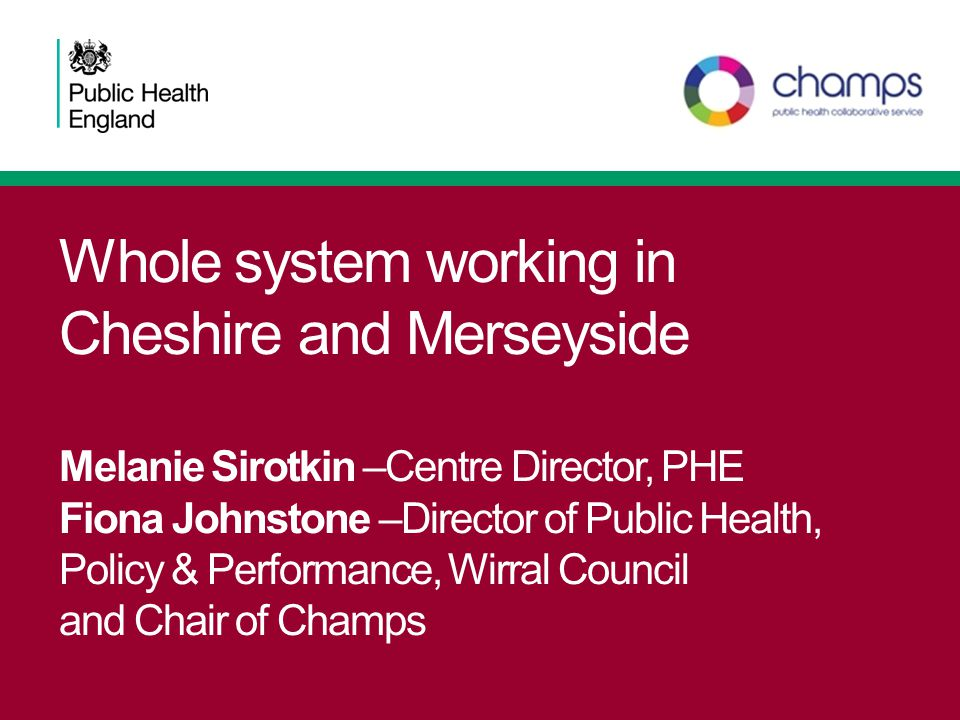 Whole system working in Cheshire and Merseyside Melanie Sirotkin –Centre Director, PHE Fiona Johnstone –Director of Public Health, Policy & Performanc