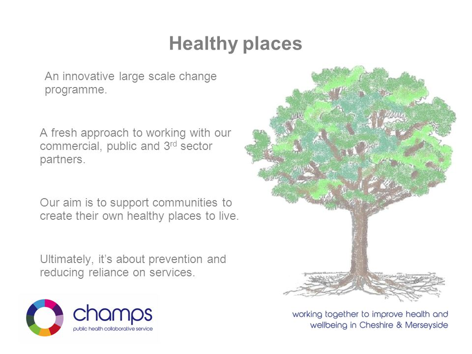 Healthy places An innovative large scale change programme. A fresh approach to working with our commercial, public and 3 rd sector partners. Our aim i