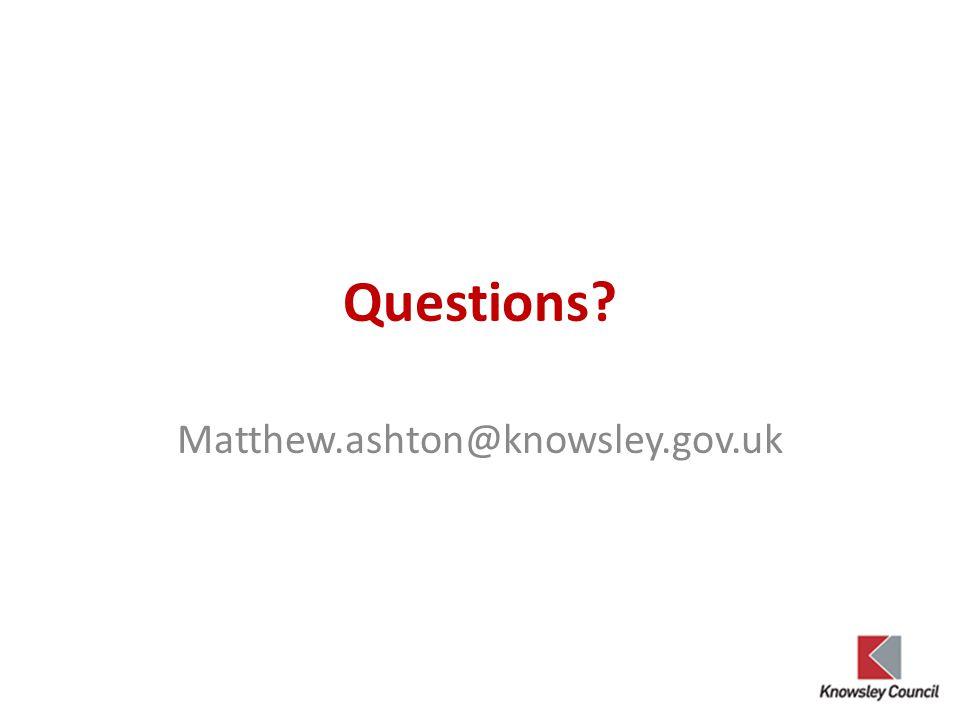 Questions? Matthew.ashton@knowsley.gov.uk