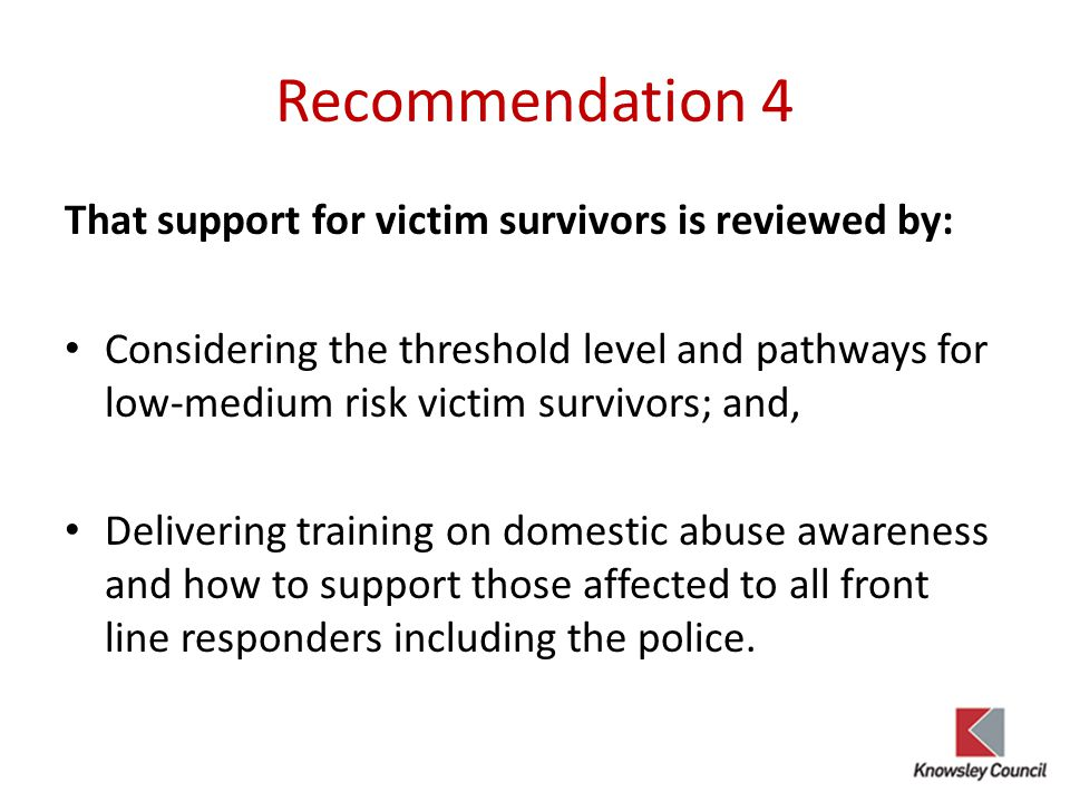 Recommendation 4 That support for victim survivors is reviewed by: Considering the threshold level and pathways for low-medium risk victim survivors;