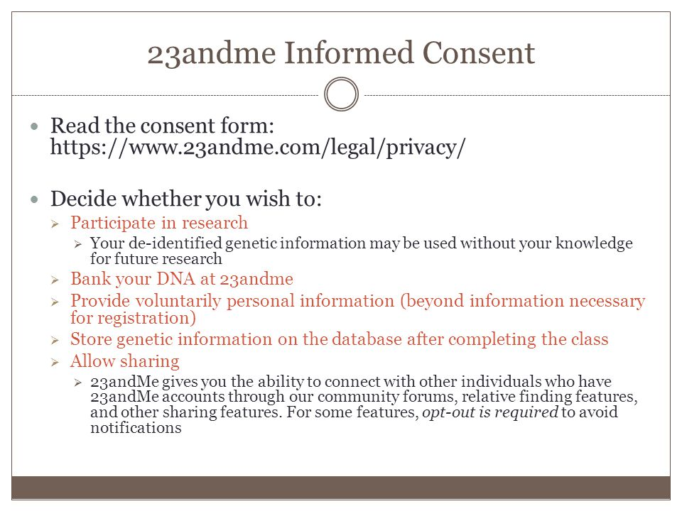23andme Informed Consent Read the consent form: https://www.23andme.com/legal/privacy/ Decide whether you wish to:  Participate in research  Your de-identified genetic information may be used without your knowledge for future research  Bank your DNA at 23andme  Provide voluntarily personal information (beyond information necessary for registration)  Store genetic information on the database after completing the class  Allow sharing  23andMe gives you the ability to connect with other individuals who have 23andMe accounts through our community forums, relative finding features, and other sharing features.
