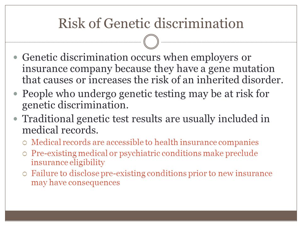 Risk of Genetic discrimination Genetic discrimination occurs when employers or insurance company because they have a gene mutation that causes or increases the risk of an inherited disorder.