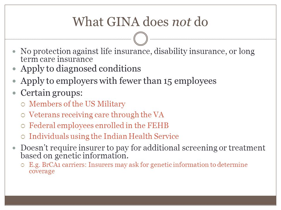 What GINA does not do No protection against life insurance, disability insurance, or long term care insurance Apply to diagnosed conditions Apply to employers with fewer than 15 employees Certain groups:  Members of the US Military  Veterans receiving care through the VA  Federal employees enrolled in the FEHB  Individuals using the Indian Health Service Doesn't require insurer to pay for additional screening or treatment based on genetic information.