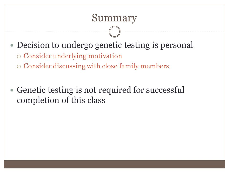 Summary Decision to undergo genetic testing is personal  Consider underlying motivation  Consider discussing with close family members Genetic testing is not required for successful completion of this class