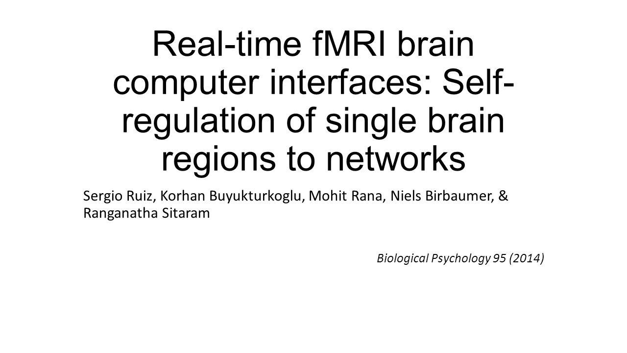 Real-time fMRI brain computer interfaces: Self- regulation of single brain regions to networks Sergio Ruiz, Korhan Buyukturkoglu, Mohit Rana, Niels Birbaumer, & Ranganatha Sitaram Biological Psychology 95 (2014)