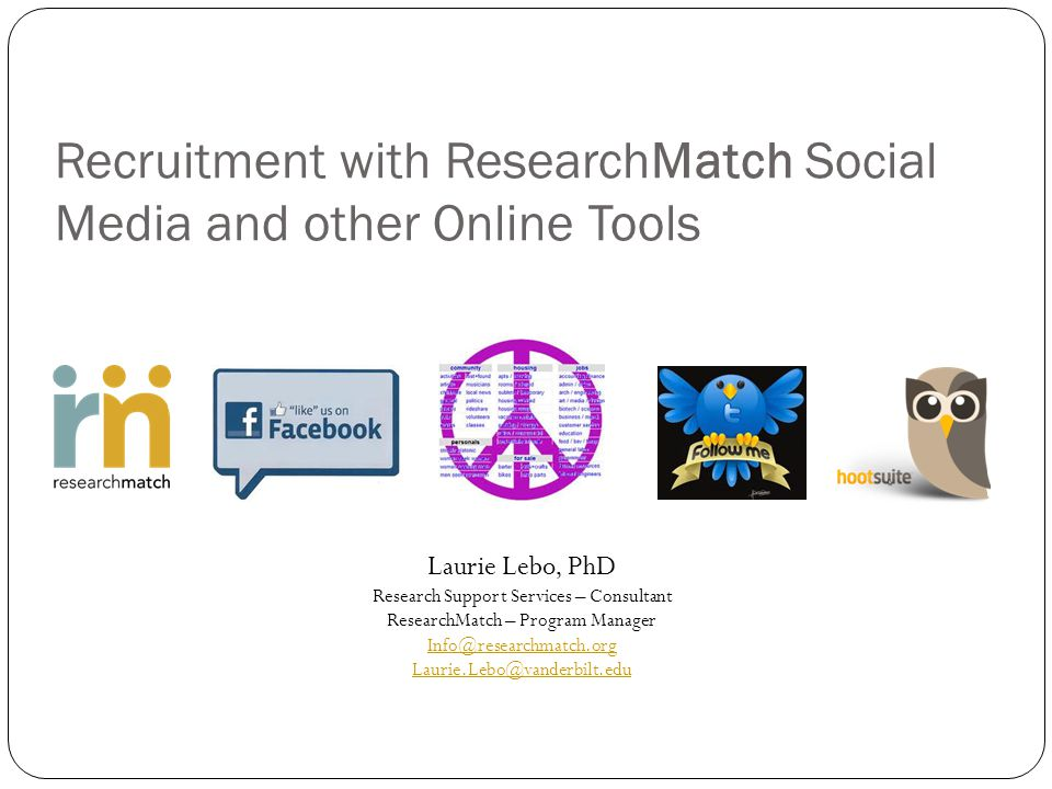 Recruitment with ResearchMatch Social Media and other Online Tools Laurie Lebo, PhD Research Support Services – Consultant ResearchMatch – Program Manager Info@researchmatch.org Laurie.Lebo@vanderbilt.edu