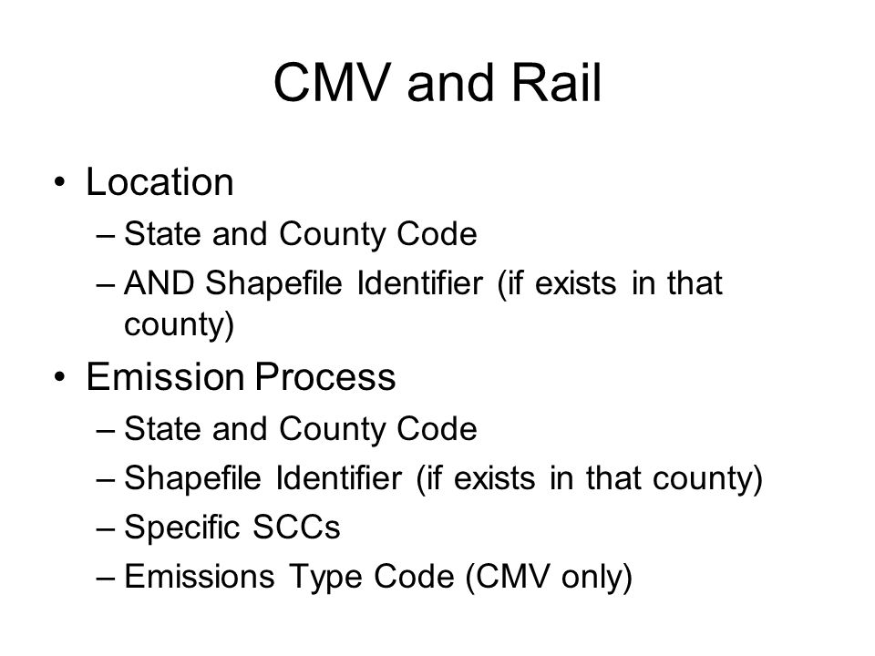 CMV and Rail Location –State and County Code –AND Shapefile Identifier (if exists in that county) Emission Process –State and County Code –Shapefile Identifier (if exists in that county) –Specific SCCs –Emissions Type Code (CMV only)
