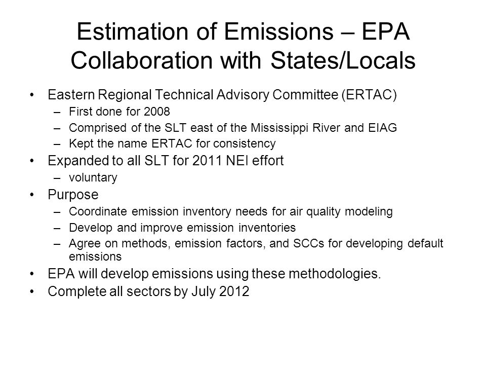 Estimation of Emissions – EPA Collaboration with States/Locals Eastern Regional Technical Advisory Committee (ERTAC) –First done for 2008 –Comprised of the SLT east of the Mississippi River and EIAG –Kept the name ERTAC for consistency Expanded to all SLT for 2011 NEI effort –voluntary Purpose –Coordinate emission inventory needs for air quality modeling –Develop and improve emission inventories –Agree on methods, emission factors, and SCCs for developing default emissions EPA will develop emissions using these methodologies.