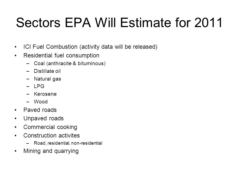 Sectors EPA Will Estimate for 2011 ICI Fuel Combustion (activity data will be released) Residential fuel consumption –Coal (anthracite & bituminous) –Distillate oil –Natural gas –LPG –Kerosene –Wood Paved roads Unpaved roads Commercial cooking Construction activites –Road, residential, non-residential Mining and quarrying