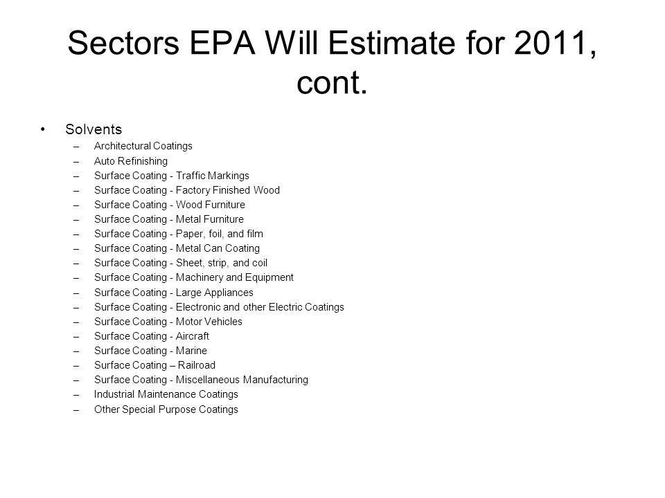 Sectors EPA Will Estimate for 2011, cont. Solvents –Architectural Coatings –Auto Refinishing –Surface Coating - Traffic Markings –Surface Coating - Fa