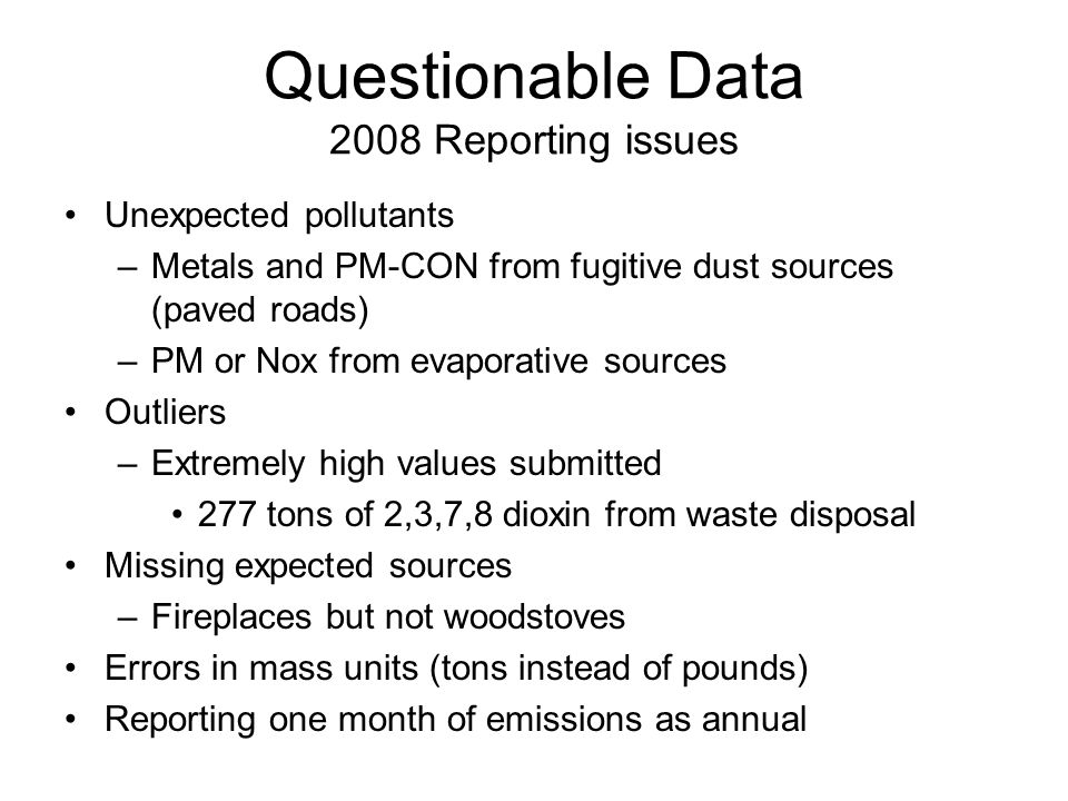 Questionable Data 2008 Reporting issues Unexpected pollutants –Metals and PM-CON from fugitive dust sources (paved roads) –PM or Nox from evaporative sources Outliers –Extremely high values submitted 277 tons of 2,3,7,8 dioxin from waste disposal Missing expected sources –Fireplaces but not woodstoves Errors in mass units (tons instead of pounds) Reporting one month of emissions as annual